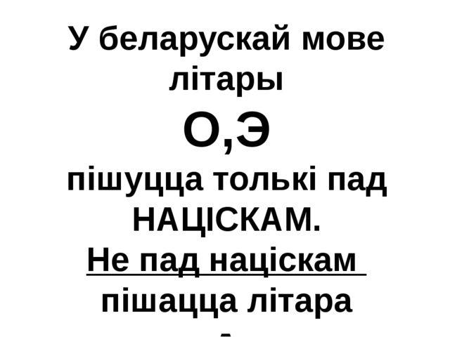У беларускай мове літары О,Э пішуцца толькі пад НАЦІСКАМ. Не пад націскам піш...