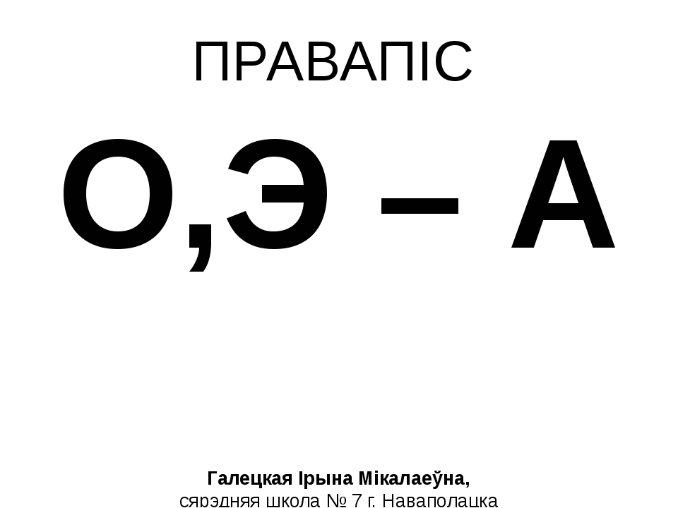 ПРАВАПІС О,Э – А Галецкая Ірына Мікалаеўна, сярэдняя школа № 7 г. Наваполацка