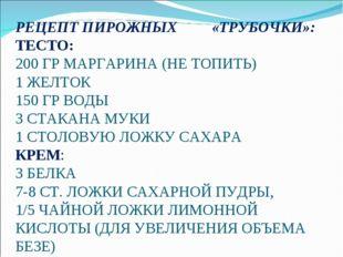 РЕЦЕПТ ПИРОЖНЫХ «ТРУБОЧКИ»: ТЕСТО: 200 ГР МАРГАРИНА (НЕ ТОПИТЬ) 1 ЖЕЛТОК 150