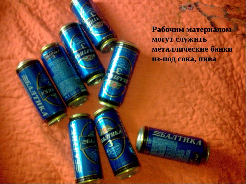 Рабочим материалом могут служить металлические банки из-под сока, пива