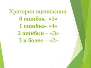 Критерии оценивания: 0 ошибок- «5» 1 ошибка- «4» 2 ошибки – «3» 3 и более – «2»