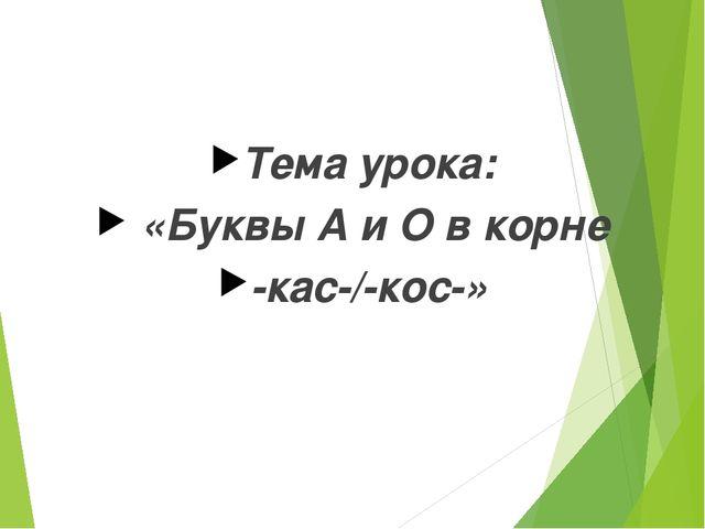Тема урока: «Буквы А и О в корне -кас-/-кос-»
