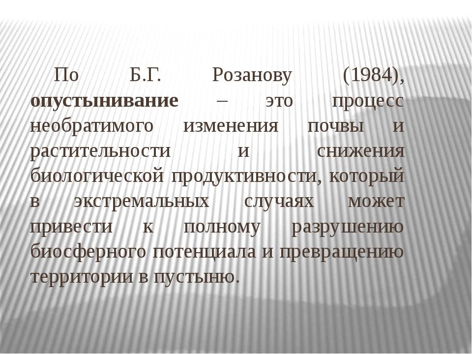 По Б.Г. Розанову (1984), опустынивание – это процесс необратимого изменения...