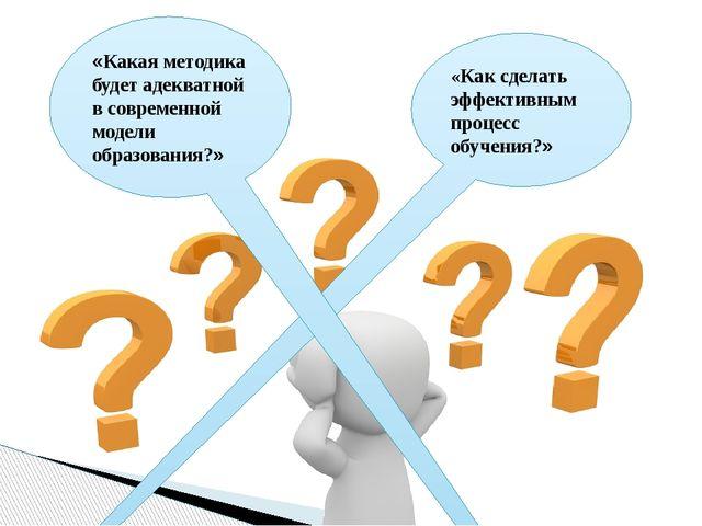 «Как сделать эффективным процесс обучения?» «Какая методика будет адекватной...