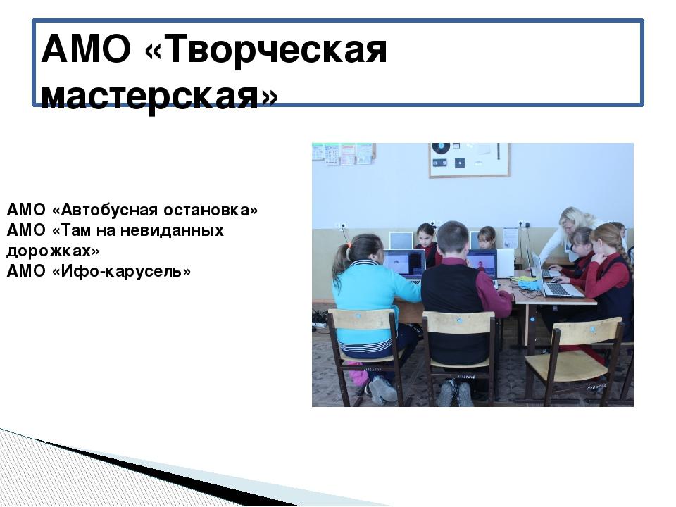 АМО «Творческая мастерская» АМО «Автобусная остановка» АМО «Там на невиданных...