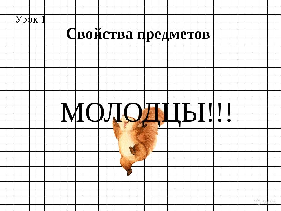 Урок 1 Свойства предметов МОЛОДЦЫ!!!