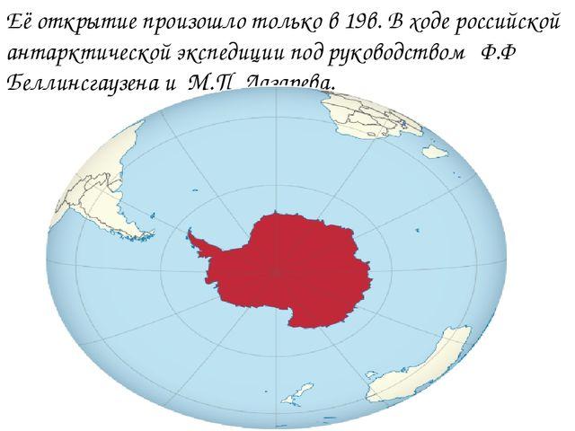 Её открытие произошло только в 19в. В ходе российской антарктической экспедиц...