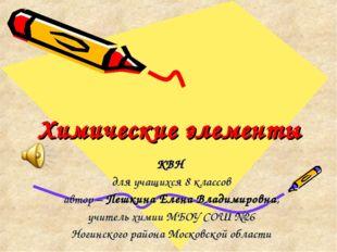 Химические элементы КВН для учащихся 8 классов автор – Пешкина Елена Владимир