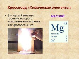 Кроссворд «Химические элементы» 8 – легкий металл, горение которого использов
