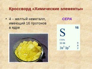 Кроссворд «Химические элементы» 4 – желтый неметалл, имеющий 16 протонов в яд