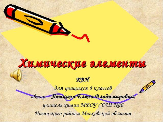 Химические элементы КВН для учащихся 8 классов автор – Пешкина Елена Владимир...