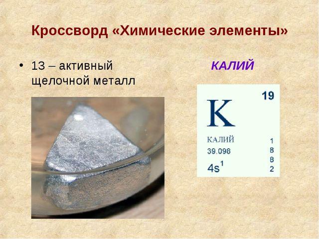 Кроссворд «Химические элементы» 13 – активный щелочной металл КАЛИЙ