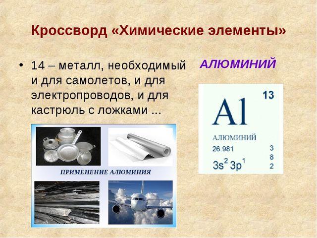Кроссворд «Химические элементы» 14 – металл, необходимый и для самолетов, и д...