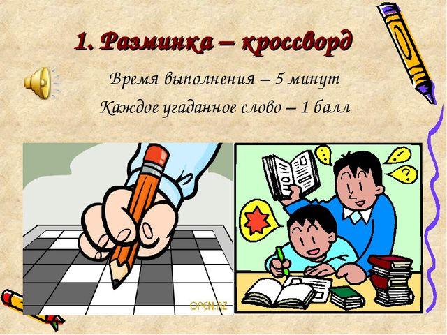 1. Разминка – кроссворд Время выполнения – 5 минут Каждое угаданное слово – 1...