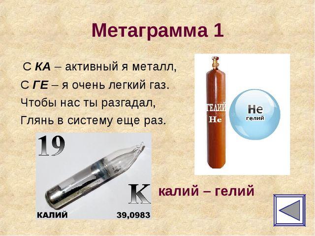 Метаграмма 1 С КА – активный я металл, С ГЕ – я очень легкий газ. Чтобы нас т...
