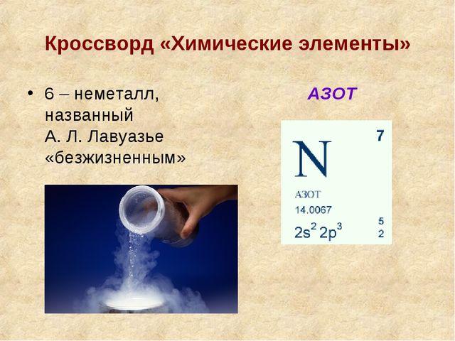 Кроссворд «Химические элементы» 6 – неметалл, названный А. Л. Лавуазье «безжи...
