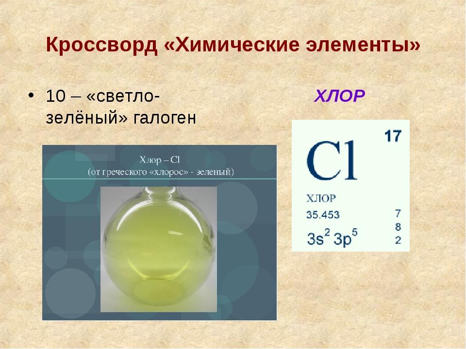 Кроссворд «Химические элементы» 10 – «светло-зелёный» галоген ХЛОР