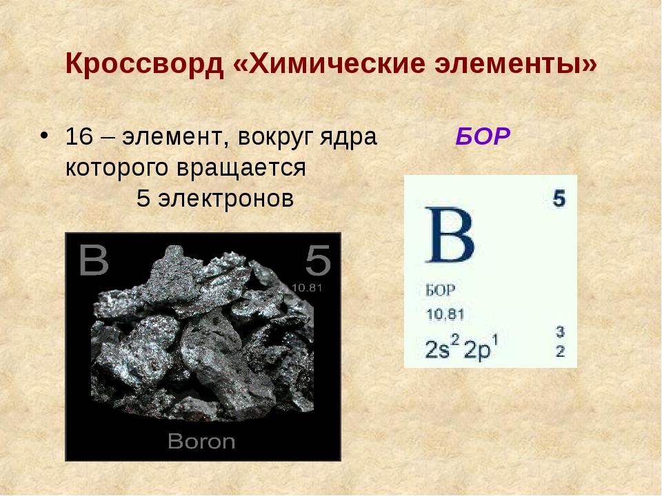 Кроссворд «Химические элементы» 16 – элемент, вокруг ядра которого вращается...