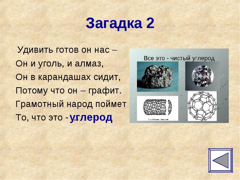 Загадка 2 Удивить готов он нас – Он и уголь, и алмаз, Он в карандашах сидит,...