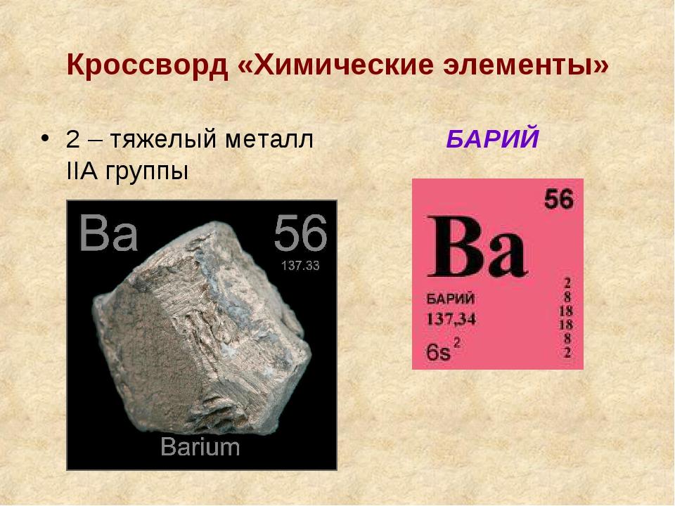 Кроссворд «Химические элементы» 2 – тяжелый металл IIА группы БАРИЙ