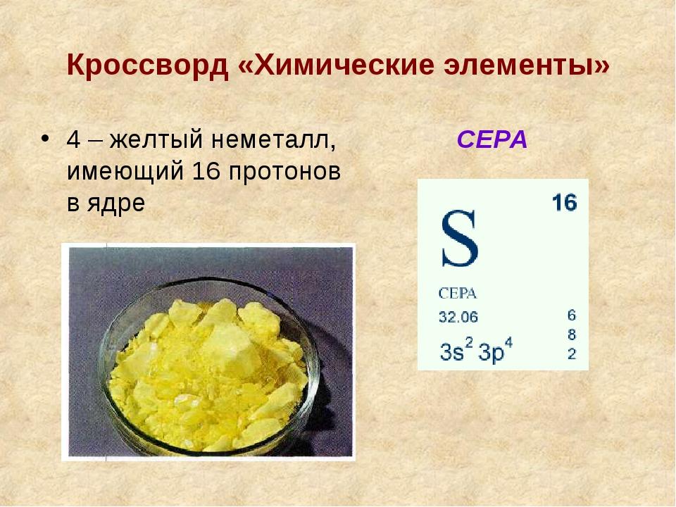 Кроссворд «Химические элементы» 4 – желтый неметалл, имеющий 16 протонов в яд...