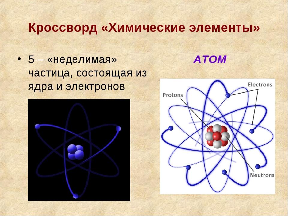 Кроссворд «Химические элементы» 5 – «неделимая» частица, состоящая из ядра и...