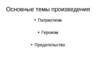 Основные темы произведения Патриотизм Героизм Предательство