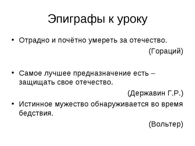 Эпиграфы к уроку Отрадно и почётно умереть за отечество. (Гораций) Самое лучш...