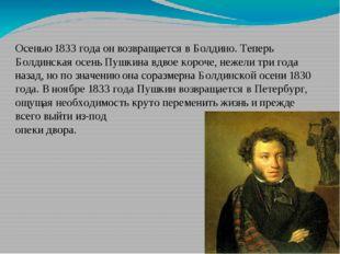 Осенью 1833 годаон возвращается вБолдино. Теперь Болдинская осень Пушкина в