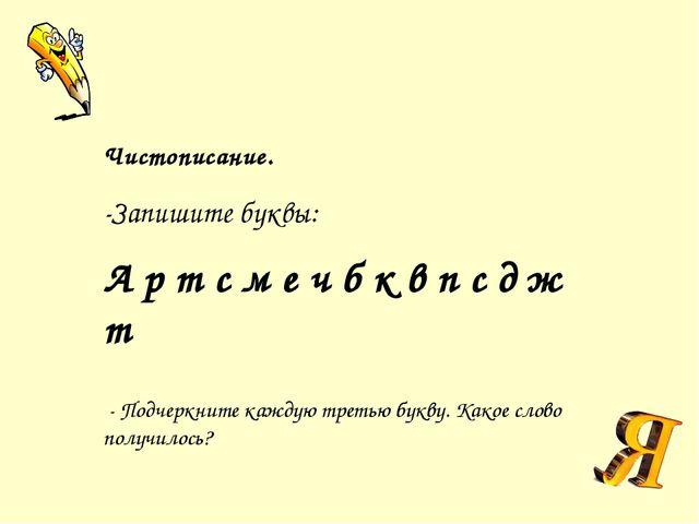 Чистописание. -Запишите буквы: А р т с м е ч б к в п с д ж т - Подчеркните...