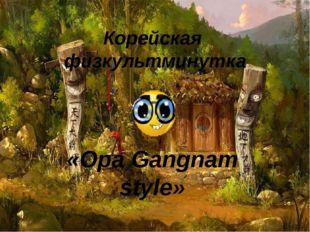 Корейская физкультминутка «Opa Gangnam style»