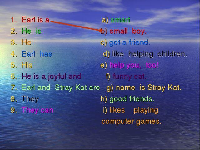 1. Earl is а a) smart 2. Не is b) small boy. 3. He с) got a friend. 4. Earl...