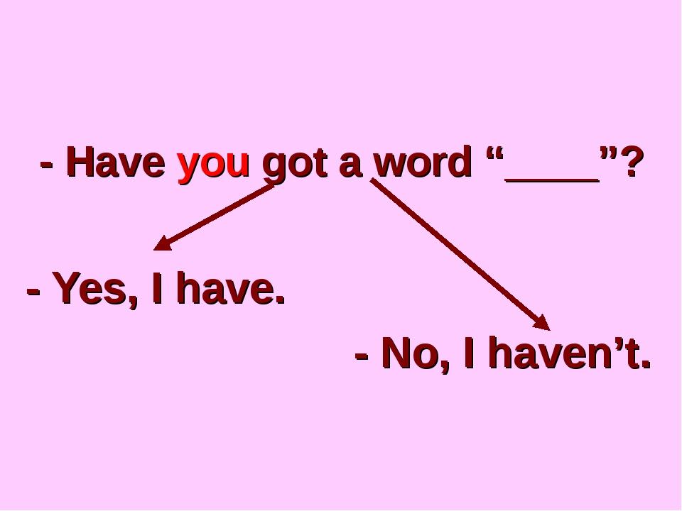 "- Наve you got a word ""____""? - Yes, I have. - No, I haven't."