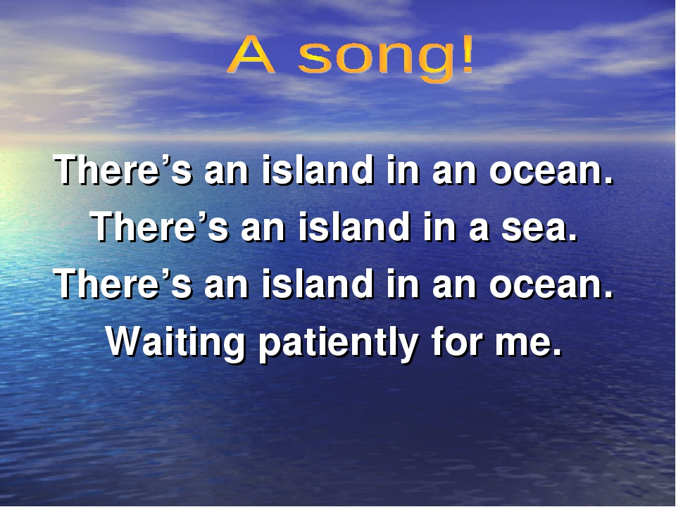 There's an island in an ocean. There's an island in a sea. There's an island...