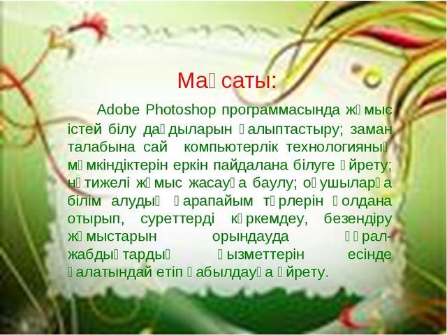Мақсаты: Adobe Photoshop программасында жұмыс істей білу дағдыларын қалыптаст...