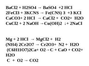 BaCl2 + H2SO4 → BaSO4 +2 HCl 2FeCl3 + 3KCNS → Fe(CNS) 3 +3 KCl CaCO3+ 2 HCl →