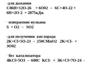 -для дыхания С06Н+12О-26 + 6О02 → 6С+4О-22 + 6Н+2О-2 + 2875кДж  извержение в