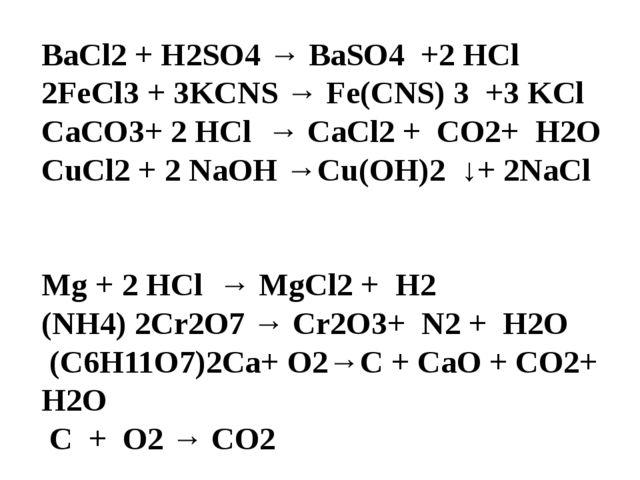 BaCl2 + H2SO4 → BaSO4 +2 HCl 2FeCl3 + 3KCNS → Fe(CNS) 3 +3 KCl CaCO3+ 2 HCl →...