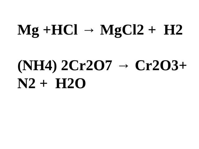 Мg +HCl → MgCl2 + H2 (NH4) 2Cr2O7 → Cr2O3+ N2 + H2O