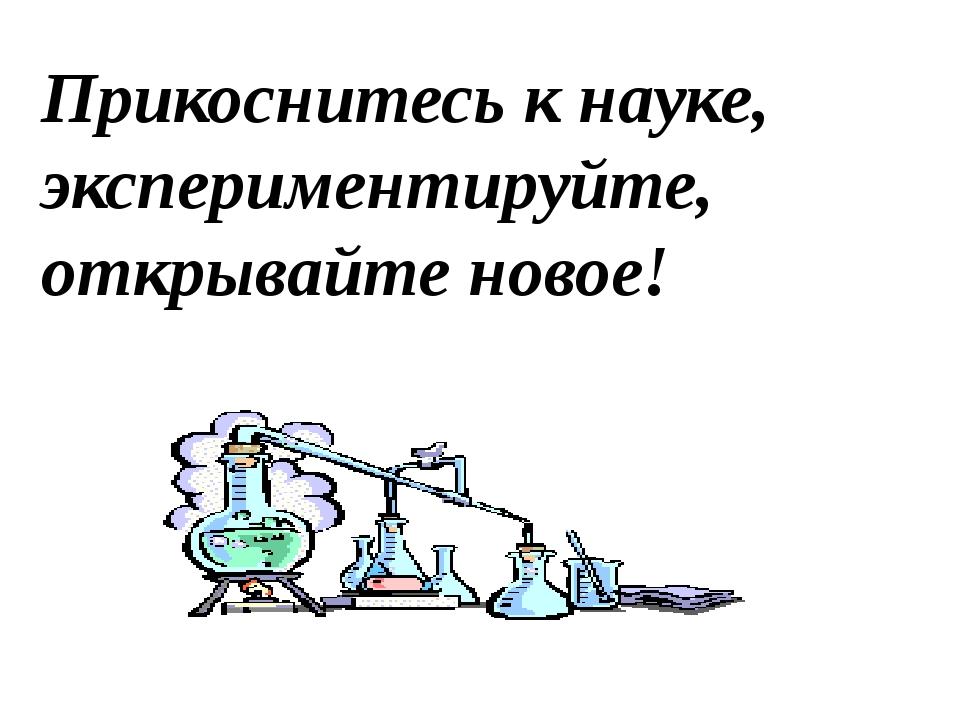 Прикоснитесь к науке, экспериментируйте, открывайте новое!