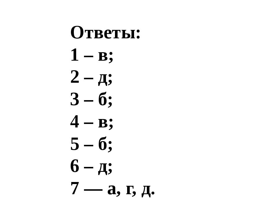 Ответы: 1 – в; 2 – д; 3 – б; 4 – в; 5 – б; 6 – д; 7 –– а, г, д.