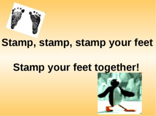 Stamp, stamp, stamp your feet Stamp your feet together!
