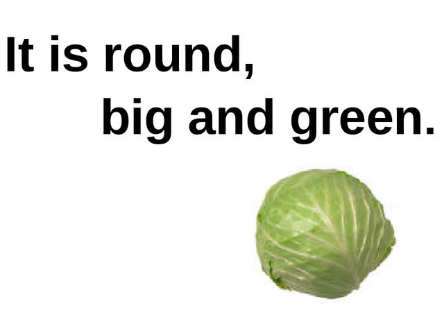 It is round, big and green.