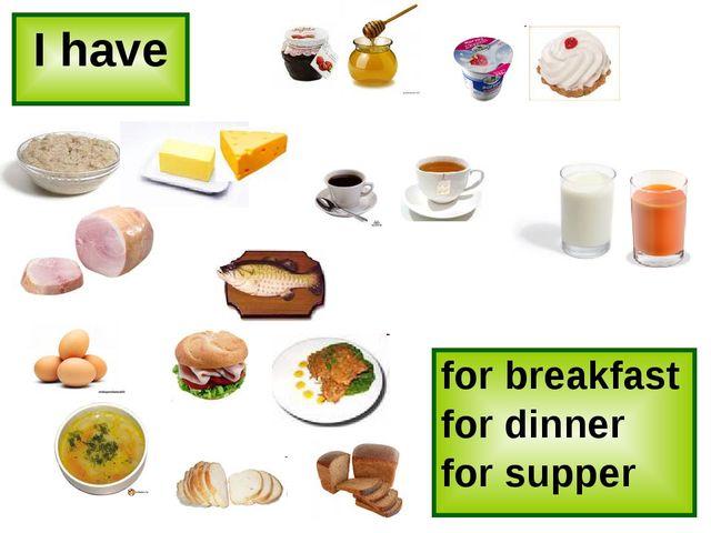 I have for breakfast for dinner for supper