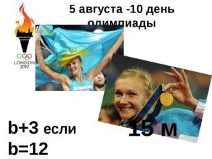5 августа -10 день олимпиады b+3 если b=12 15 м