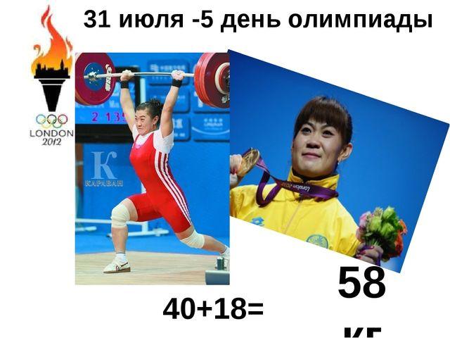 31 июля -5 день олимпиады 40+18= 58 кг