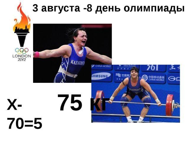 3 августа -8 день олимпиады Х-70=5 75 кг