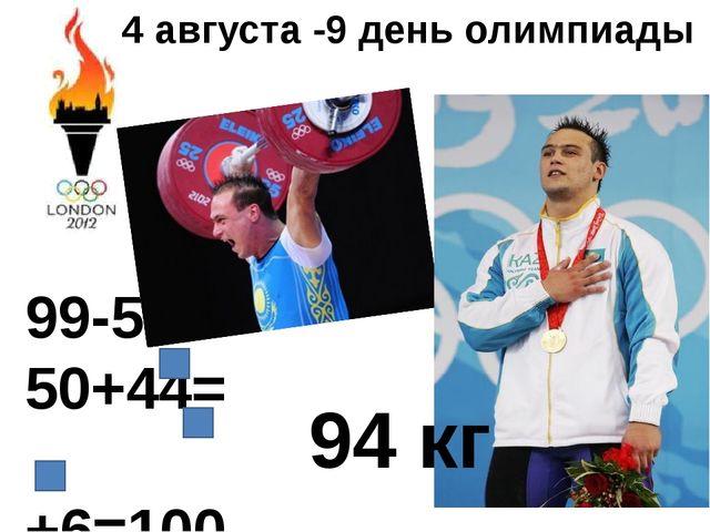 4 августа -9 день олимпиады 99-5= 50+44= +6=100 94 кг