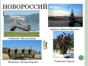 НОВОРОССИЙСК Памятник «Взрыв» Памятник «Малая земля» Крейсер «Михаил Кутузов»