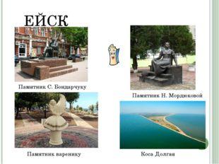 ЕЙСК Памятник С. Бондарчуку Памятник Н. Мордюковой Памятник варенику Коса Дол